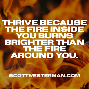 Thrive because of the fire inside you burns brighter than the fire around you.