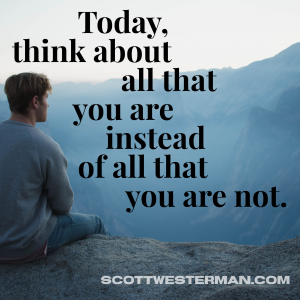 Think today about all that you are instead of all that you are not.