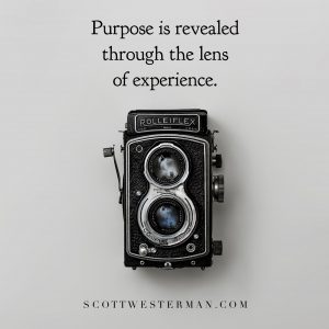 Purpose is reavealed through the lens of experience.