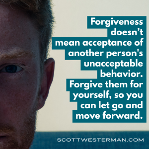 Forgiveness doesn't mean acceptance of another person's unacceptable behavior.