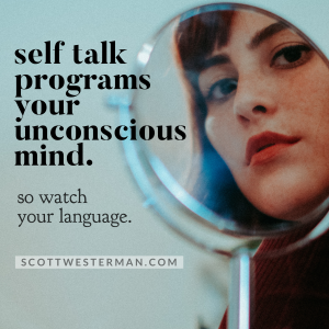 Self talk programs your unconscious mind. So watch your language.