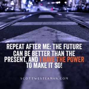 Repeat after me: The future can be better than the present and we have the power to make it so.