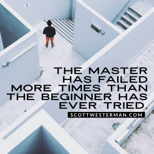 The Master Has Failed More Times Than The Beginner Ever Tried