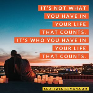 It's not what you have in your life that counts. It's who you have in your life that counts.