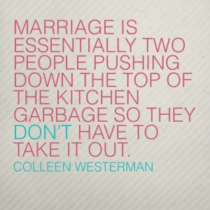 Marriage is essnetially two people pushing down the top of the kitchen garbage so they don't have to take it out.