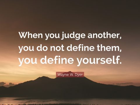 When you judge another, you do not define the, you define yourself